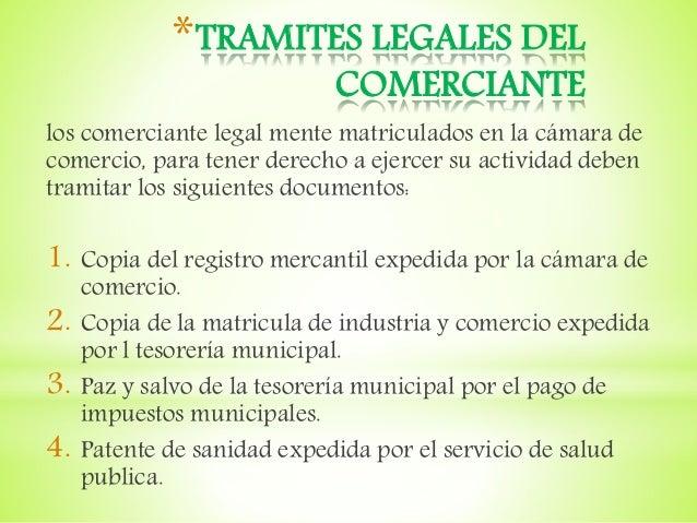 *TRAMITES LEGALES DEL COMERCIANTE los comerciante legal mente matriculados en la cámara de comercio, para tener derecho a ...