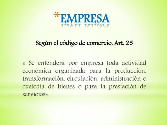 *EMPRESA Según el código de comercio, Art. 25 « Se entenderá por empresa toda actividad económica organizada para la produ...