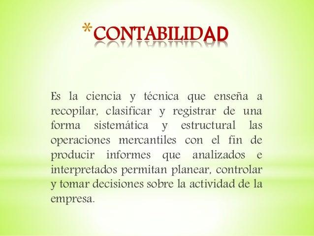 *CONTABILIDAD Es la ciencia y técnica que enseña a recopilar, clasificar y registrar de una forma sistemática y estructura...