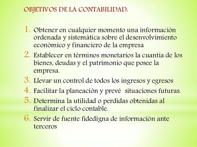 OBJETIVOS DE LA CONTABILIDAD: 1. Obtener en cualquier momento una información ordenada y sistemática sobre el desenvolvimi...