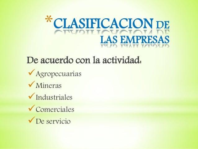 *CLASIFICACION DE LAS EMPRESAS De acuerdo con la actividad: Agropecuarias Mineras Industriales Comerciales De servicio