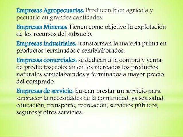 Empresas Agropecuarias: Producen bien agrícola y pecuario en grandes cantidades. Empresas Mineras: Tienen como objetivo la...