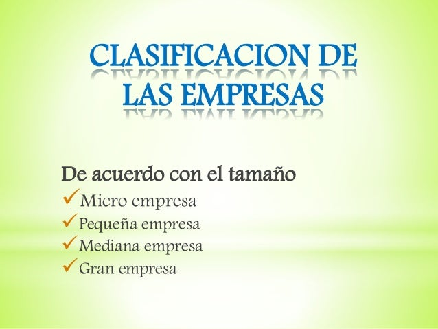 CLASIFICACION DE LAS EMPRESAS De acuerdo con el tamaño Micro empresa Pequeña empresa Mediana empresa Gran empresa