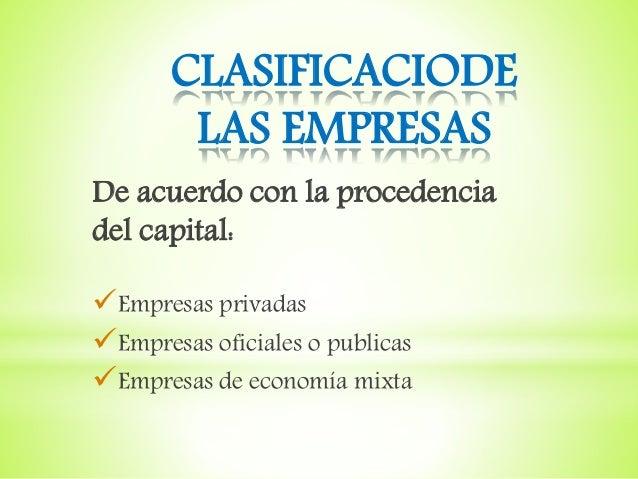 CLASIFICACIODE LAS EMPRESAS De acuerdo con la procedencia del capital: Empresas privadas Empresas oficiales o publicas ...
