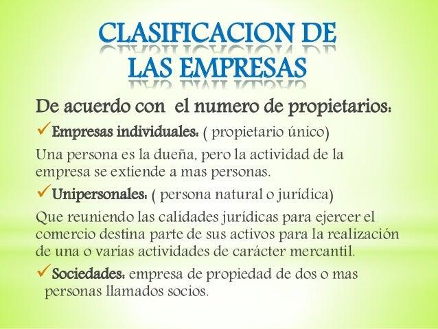 CLASIFICACION DE LAS EMPRESAS De acuerdo con el numero de propietarios: Empresas individuales: ( propietario único) Una p...