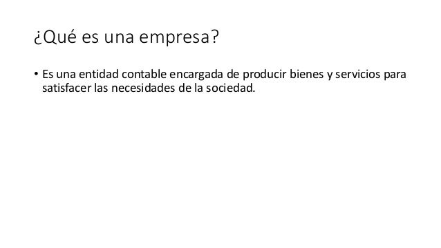 ¿Qué es una empresa? • Es una entidad contable encargada de producir bienes y servicios para satisfacer las necesidades de...