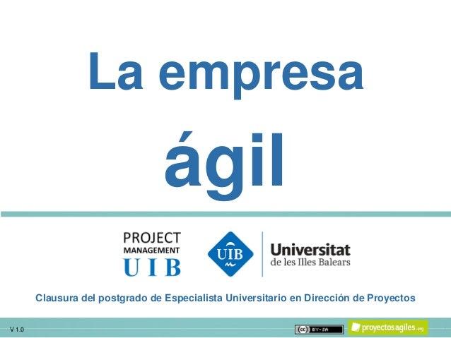 V 1.0 1 La empresa ágil V 1.0 Clausura del postgrado de Especialista Universitario en Dirección de Proyectos