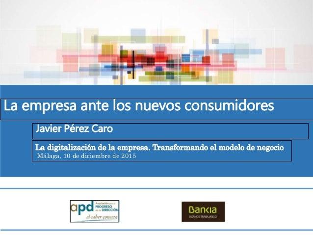 La empresa ante los nuevos consumidores Javier Pérez Caro La digitalización de la empresa. Transformando el modelo de nego...