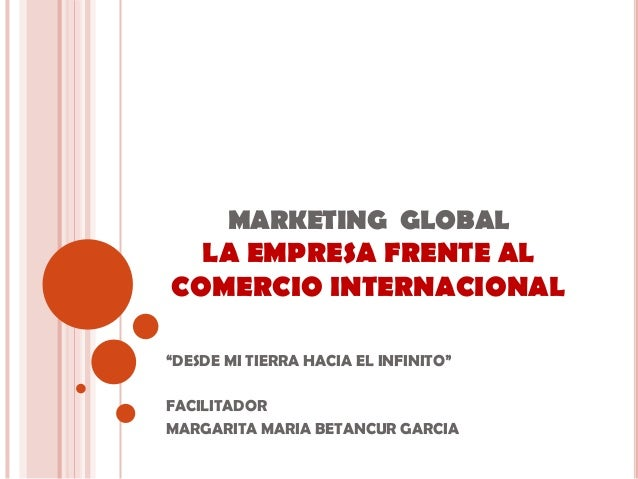 "MARKETING GLOBAL  LA EMPRESA FRENTE ALCOMERCIO INTERNACIONAL""DESDE MI TIERRA HACIA EL INFINITO""FACILITADORMARGARITA MARIA ..."