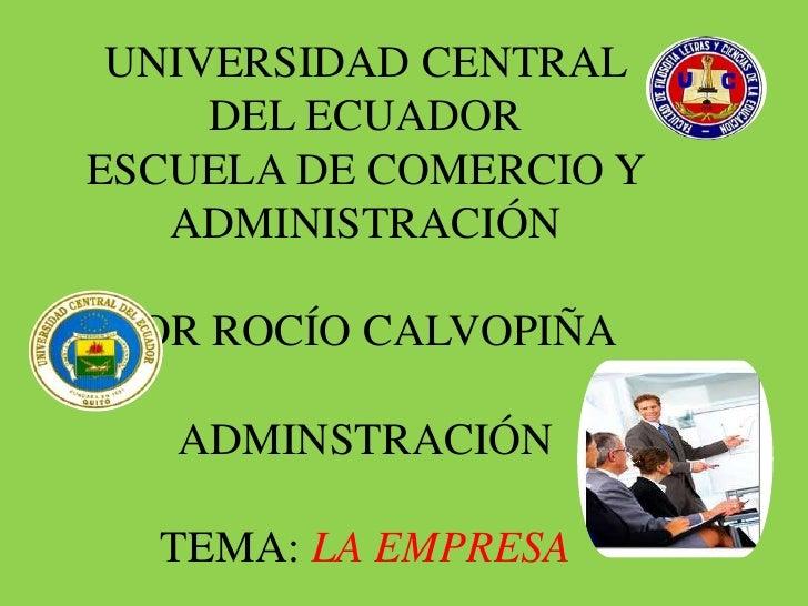 UNIVERSIDAD CENTRAL     DEL ECUADORESCUELA DE COMERCIO Y   ADMINISTRACIÓN POR ROCÍO CALVOPIÑA   ADMINSTRACIÓN  TEMA: LA EM...