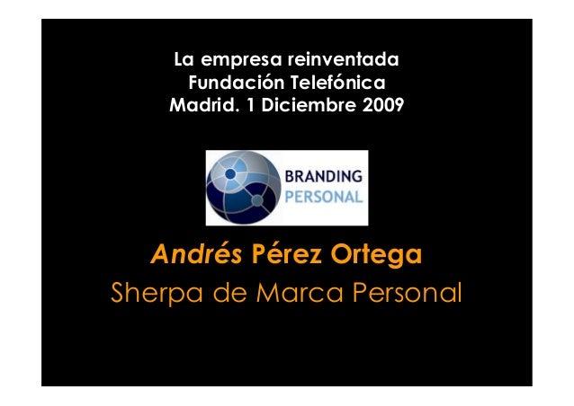 La empresa reinventada Fundación Telefónica Madrid. 1 Diciembre 2009 Andrés Pérez Ortega Sherpa de Marca Personal