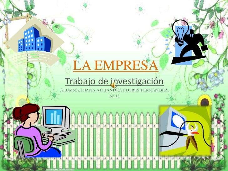 LA EMPRESA Trabajo de investigaciónALUMNA: DIANA ALEJANDRA FLORES FERNANDEZ.                   Nª 15