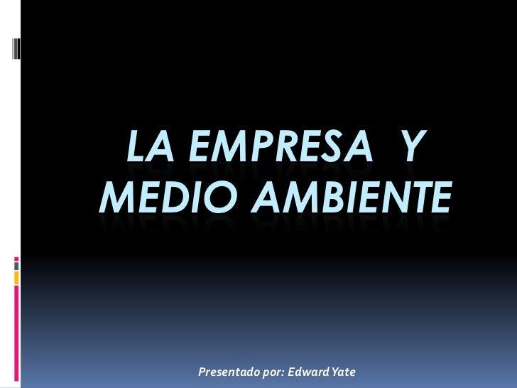 LA EMPRESA YMEDIO AMBIENTE   Presentado por: Edward Yate
