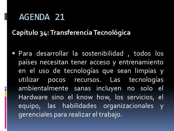 AGENDA 21Capítulo 34: Transferencia Tecnológica Para desarrollar la sostenibilidad , todos los  países necesitan tener ac...