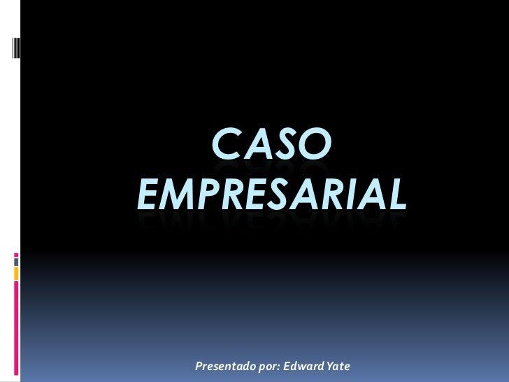 CASOEMPRESARIAL  Presentado por: Edward Yate