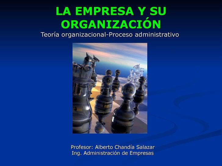LA EMPRESA Y SU     ORGANIZACIÓNTeoría organizacional-Proceso administrativo         Profesor: Alberto Chandía Salazar    ...