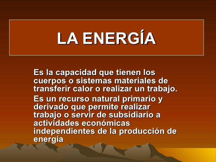 LA ENERGÍA Es la capacidad que tienen los cuerpos o sistemas materiales de transferir calor o realizar un trabajo. Es un r...