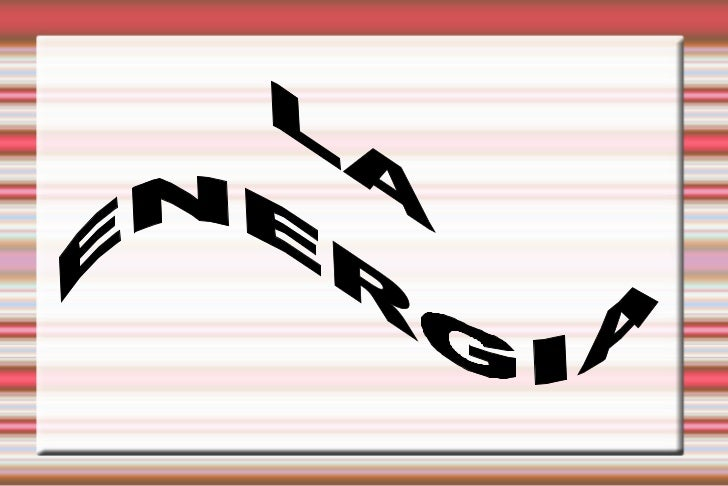 ¿Qué es la energía?             La energía es una capacidad que tienen             los cuerpos de producir cambios en su  ...