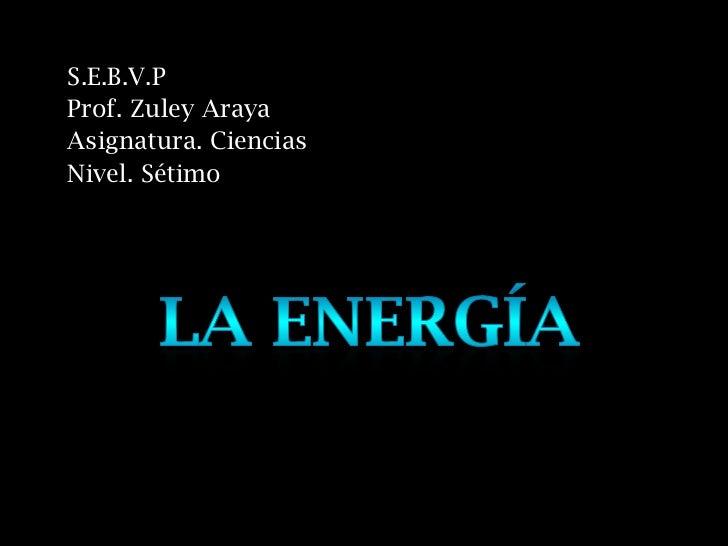 S.E.B.V.PProf. Zuley ArayaAsignatura. CienciasNivel. Sétimo