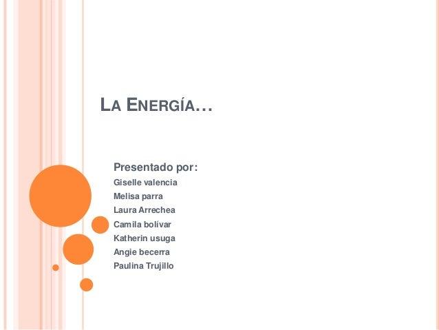 LA ENERGÍA… Presentado por: Giselle valencia Melisa parra Laura Arrechea Camila bolívar Katherin usuga Angie becerra Pauli...