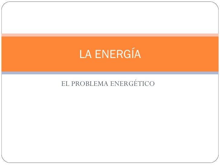 LA ENERGÍAEL PROBLEMA ENERGÉTICO