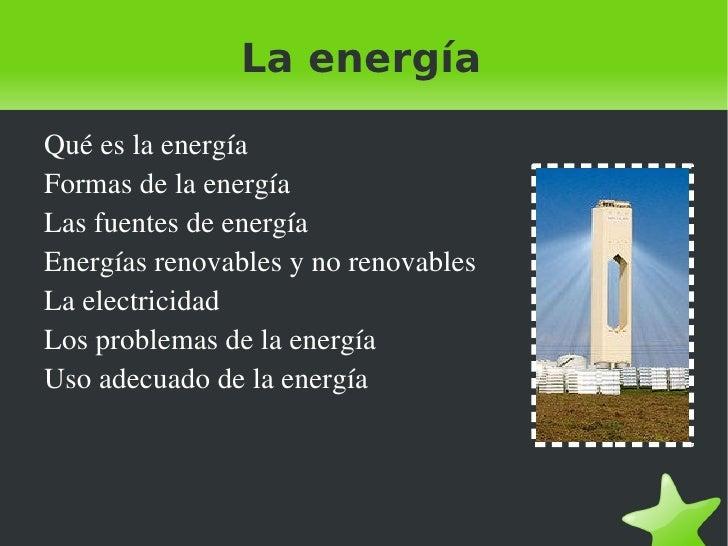 La energía <ul><li>Qué es la energía </li></ul><ul><li>Formas de la energía </li></ul><ul><li>Las fuentes de energía </li>...