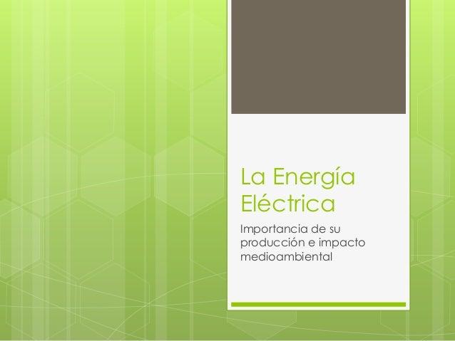 La Energía Eléctrica Importancia de su producción e impacto medioambiental