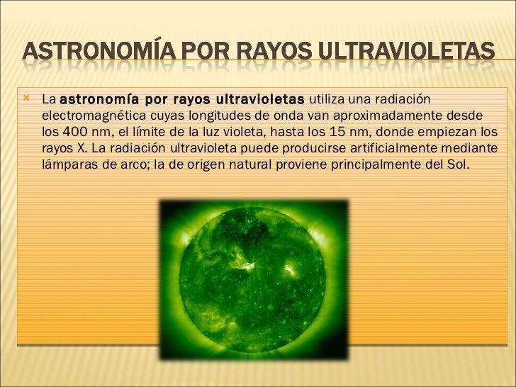 <ul><li>La  astronomía por rayos ultravioletas  utiliza una radiación electromagnética cuyas longitudes de onda van aproxi...