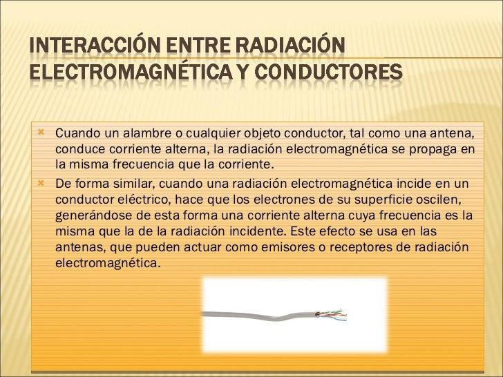 <ul><li>Cuando un alambre o cualquier objeto conductor, tal como una antena, conduce corriente alterna, la radiación elect...