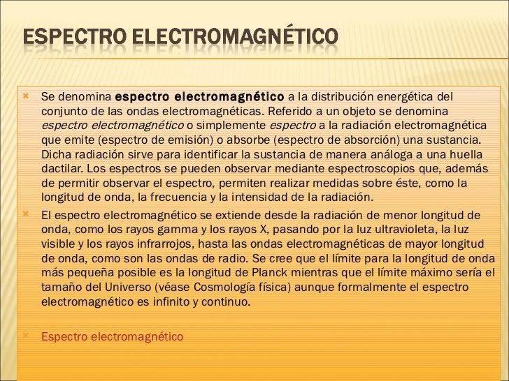 <ul><li>Se denomina  espectro electromagnético  a la distribución energética del conjunto de las ondas electromagnéticas. ...