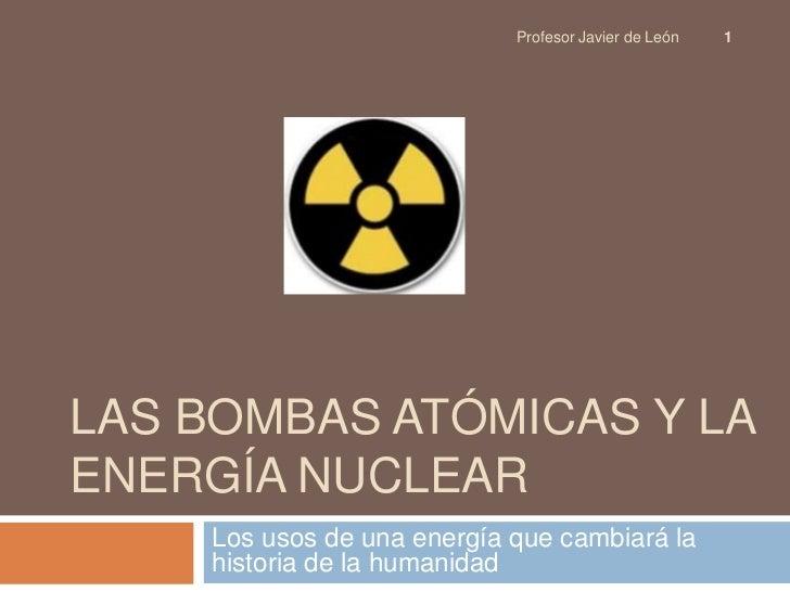 LAS BOMBAS ATÓMICAS Y La energía nuclear<br />Los usos de una energía que cambiará la historia de la humanidad<br />1<br /...
