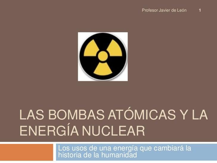 Profesor Javier de León   1LAS BOMBAS ATÓMICAS Y LAENERGÍA NUCLEAR    Los usos de una energía que cambiará la    historia ...