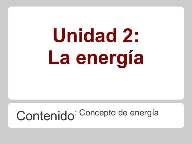 Unidad 2: La energía Contenido: Concepto de energía