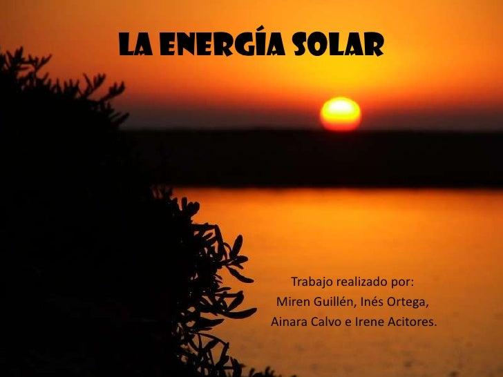 LA ENERGÍA SOLAR            Trabajo realizado por:          Miren Guillén, Inés Ortega,         Ainara Calvo e Irene Acito...