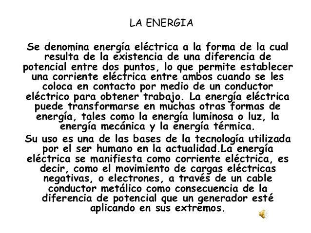 LA ENERGIA Se denomina energía eléctrica a la forma de la cual resulta de la existencia de una diferencia de potencial ent...