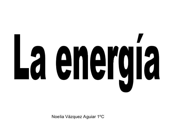 La energía Noelia Vázquez Aguiar 1ºC
