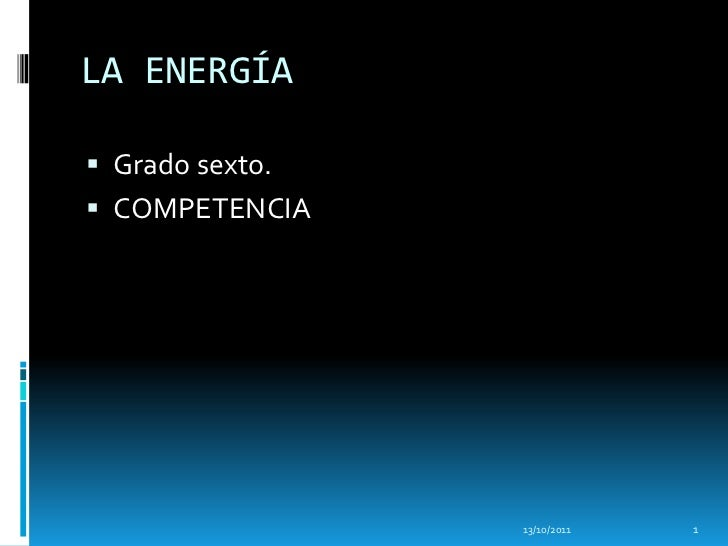 LA ENERGÍA Grado sexto. COMPETENCIA                 13/10/2011   1
