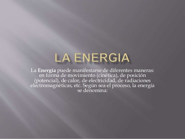 La Energía puede manifestarse de diferentes maneras:  en forma de movimiento (cinética), de posición  (potencial), de calo...
