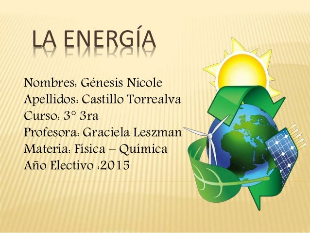 LA ENERGÍA Nombres: Génesis Nicole Apellidos: Castillo Torrealva Curso: 3° 3ra Profesora: Graciela Leszman Materia: Física...
