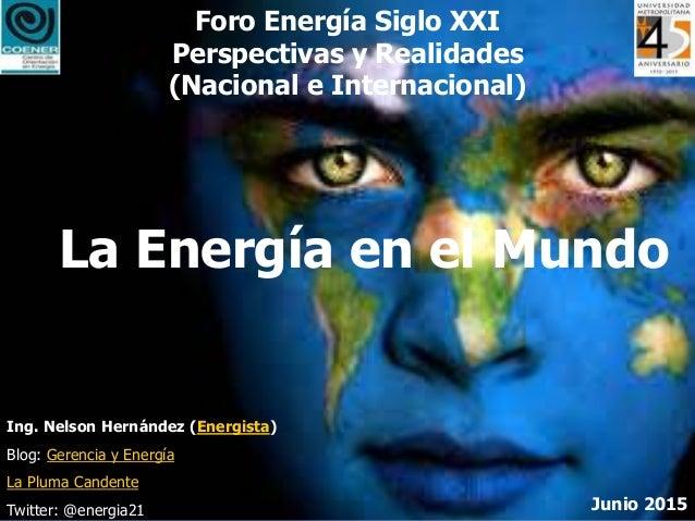 Foro Energía Siglo XXI Perspectivas y Realidades (Nacional e Internacional) La Energía en el Mundo Junio 2015 Ing. Nelson ...