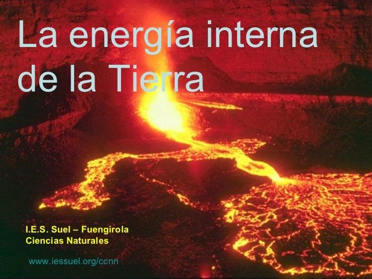 La energía interna de la Tierra I.E.S. Suel – Fuengirola Ciencias Naturales www.iessuel.org/ccnn