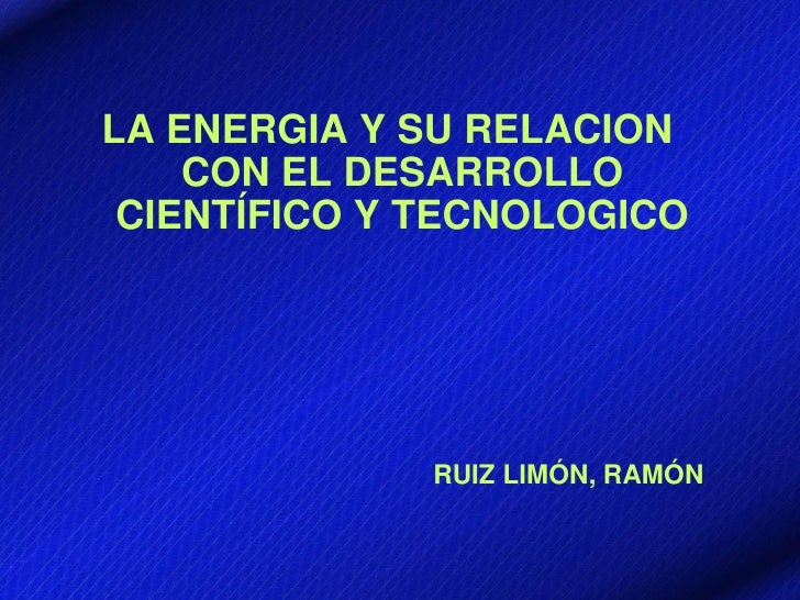 LA ENERGIA Y SU RELACION    CON EL DESARROLLO CIENTÍFICO Y TECNOLOGICO              RUIZ LIMÓN, RAMÓN