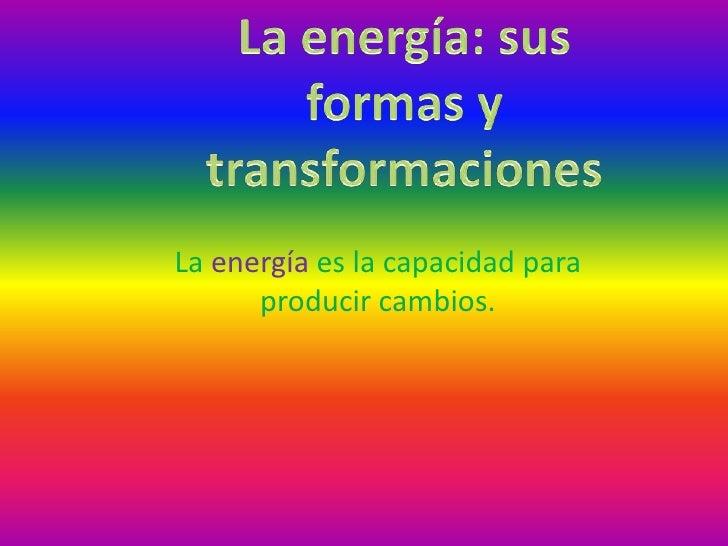 La energía es la capacidad para      producir cambios.