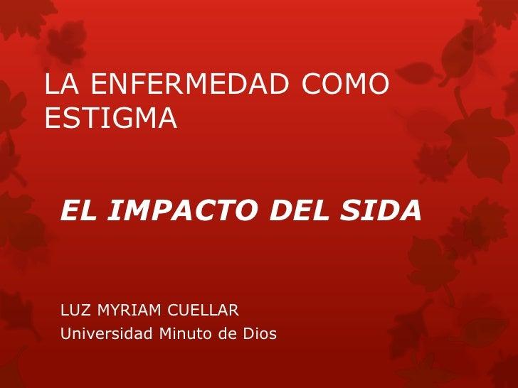 LA ENFERMEDAD COMOESTIGMAEL IMPACTO DEL SIDALUZ MYRIAM CUELLARUniversidad Minuto de Dios
