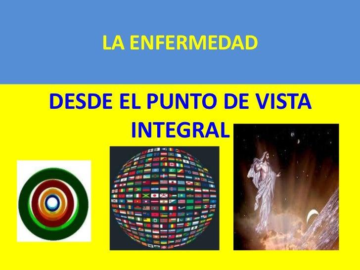 LA ENFERMEDADDESDE EL PUNTO DE VISTA       INTEGRAL