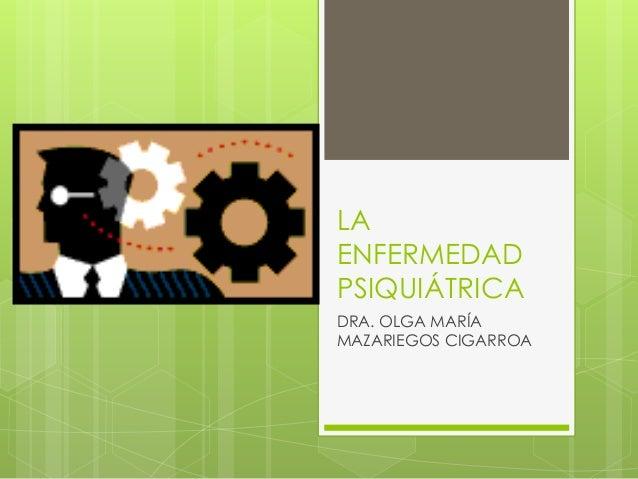 LA ENFERMEDAD PSIQUIÁTRICA DRA. OLGA MARÍA MAZARIEGOS CIGARROA