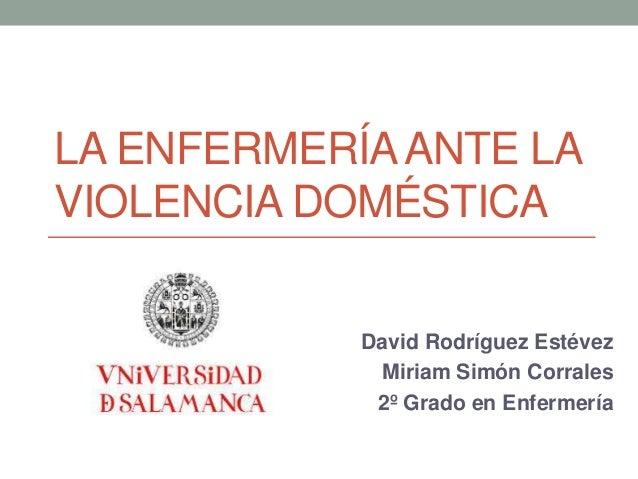 LA ENFERMERÍA ANTE LA  VIOLENCIA DOMÉSTICA  David Rodríguez Estévez  Miriam Simón Corrales  2º Grado en Enfermería