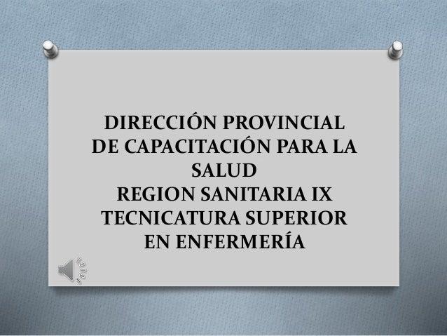 DIRECCIÓN PROVINCIAL DE CAPACITACIÓN PARA LA SALUD REGION SANITARIA IX TECNICATURA SUPERIOR EN ENFERMERÍA