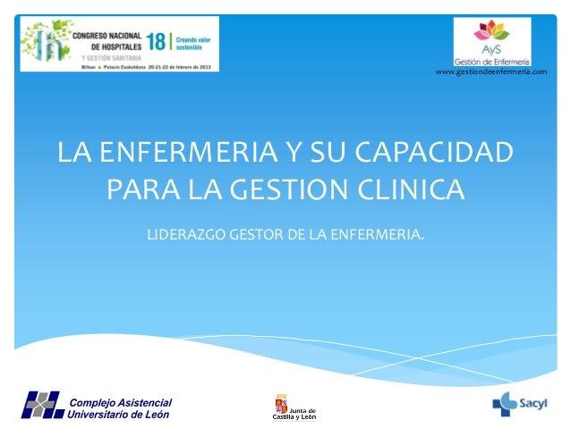 www.gestiondeenfermeria.com  LA ENFERMERIA Y SU CAPACIDAD PARA LA GESTION CLINICA LIDERAZGO GESTOR DE LA ENFERMERIA.