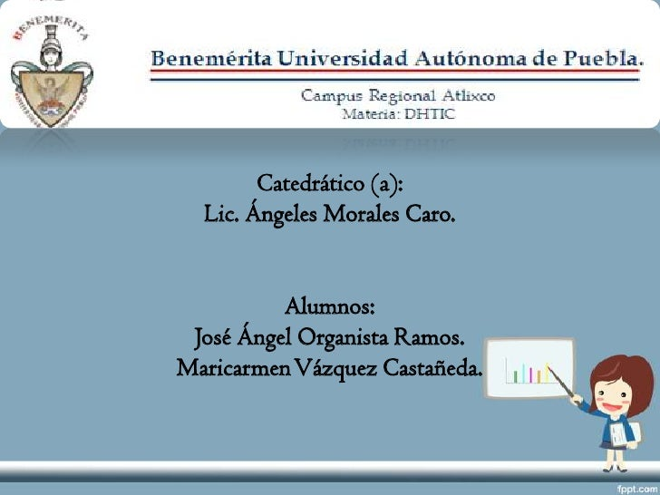 Catedrático (a):  Lic. Ángeles Morales Caro.          Alumnos: José Ángel Organista Ramos.Maricarmen Vázquez Castañeda.